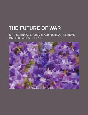The Future of War; In Its Technical, Economic, and Political Relations