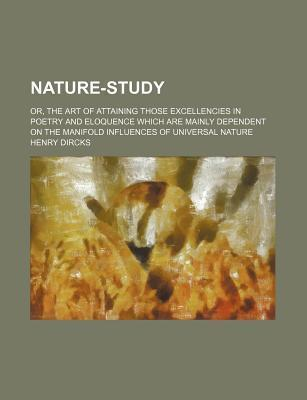 Nature-Study; Or, the Art of Attaining Those Excellencies in Poetry and Eloquence Which Are Mainly Dependent on the Manifold Influences of Universal Nature