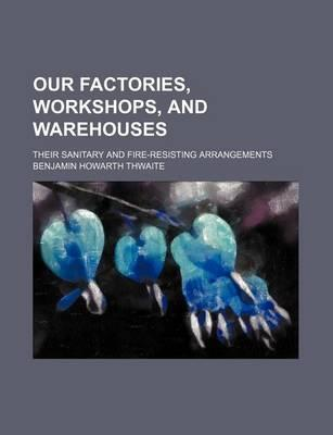 Our Factories, Workshops, and Warehouses; Their Sanitary and Fire-Resisting Arrangements