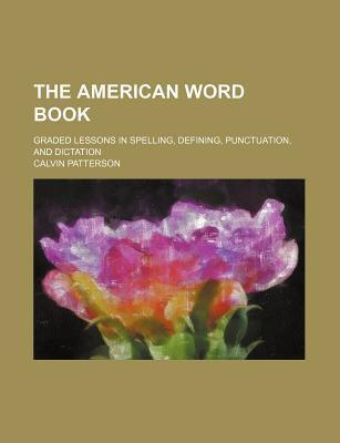 The American Word Book; Graded Lessons in Spelling, Defining, Punctuation, and Dictation