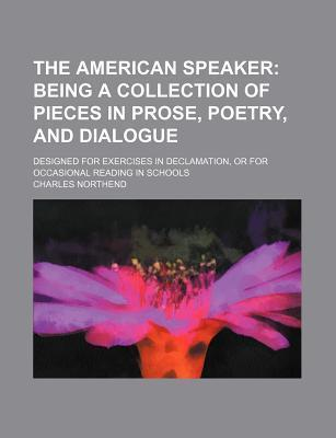 The American Speaker; Being a Collection of Pieces in Prose, Poetry, and Dialogue. Designed for Exercises in Declamation, or for Occasional Reading in Schools