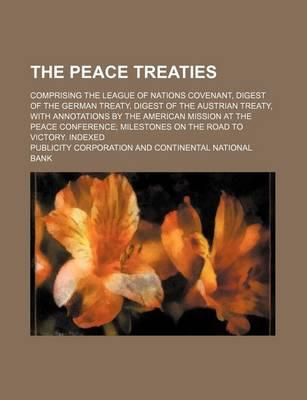 The Peace Treaties; Comprising the League of Nations Covenant, Digest of the German Treaty, Digest of the Austrian Treaty, with Annotations by the American Mission at the Peace Conference Milestones on the Road to Victory. Indexed