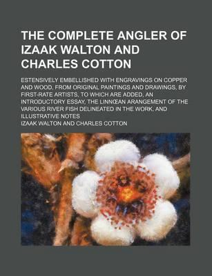 The Complete Angler of Izaak Walton and Charles Cotton; Estensively Embellished with Engravings on Copper and Wood, from Original Paintings and Drawings, by First-Rate Artists, to Which Are Added, an Introductory Essay, the Linn an