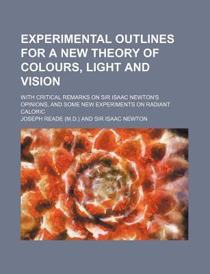 Experimental Outlines for a New Theory of Colours, Light and Vision; With Critical Remarks on Sir Isaac Newton's Opinions, and Some New Experiments on Radiant Caloric