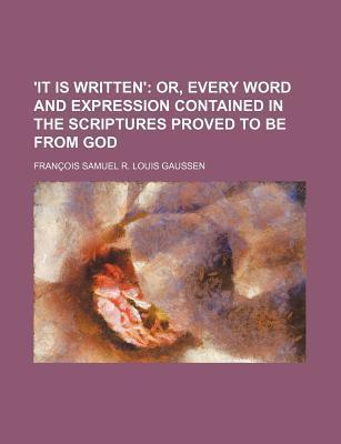 'It Is Written'; Or, Every Word and Expression Contained in the Scriptures Proved to Be from God