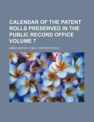 Calendar of the Patent Rolls Preserved in the Public Record Office Volume 7