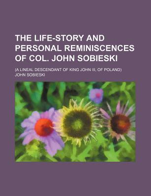 The Life-Story and Personal Reminiscences of Col. John Sobieski; (A Lineal Descendant of King John III, of Poland)