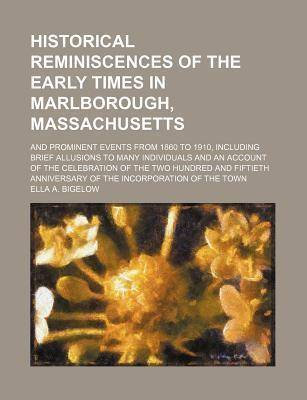 Historical Reminiscences of the Early Times in Marlborough, Massachusetts; And Prominent Events from 1860 to 1910, Including Brief Allusions to Many Individuals and an Account of the Celebration of the Two Hundred and Fiftieth Anniversary