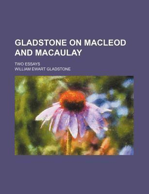 Gladstone on MacLeod and Macaulay; Two Essays