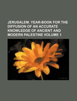 Jerusalem. Year-Book for the Diffusion of an Accurate Knowledge of Ancient and Modern Palestine Volume 1