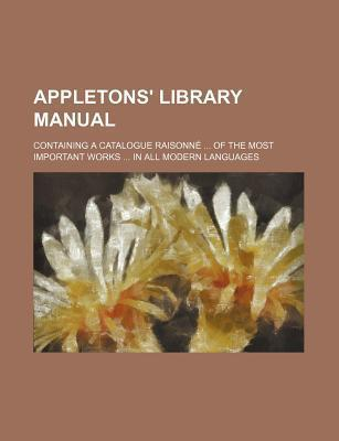 Appletons' Library Manual; Containing a Catalogue Raisonne of the Most Important Works in All Modern Languages
