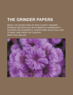 The Grinder Papers; Being the Adventures of Miss Charity Grinder, Wherein Are Detailed Her Numerous Hairbreadth Escapes and Wonderful Adventures While on a Visit to New York from the Country