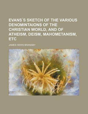 Evans S Sketch of the Various Denomintaions of the Christian World, and of Atheism, Deism, Mahometanism, Etc