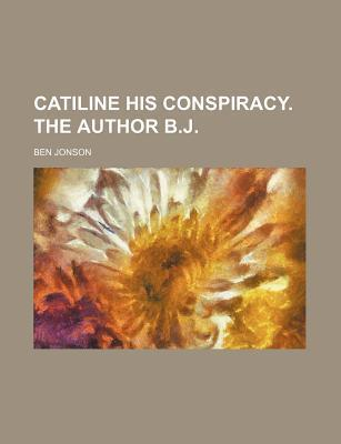 Catiline His Conspiracy. the Author B.J