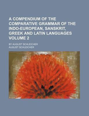 A Compendium of the Comparative Grammar of the Indo-European, Sanskrit, Greek and Latin Languages; By August Schleicher Volume 2