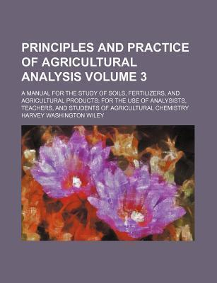 Principles and Practice of Agricultural Analysis; A Manual for the Study of Soils, Fertilizers, and Agricultural Products for the Use of Analysists, Teachers, and Students of Agricultural Chemistry Volume 3
