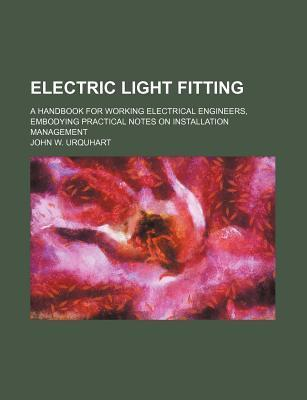 Electric Light Fitting; A Handbook for Working Electrical Engineers, Embodying Practical Notes on Installation Management