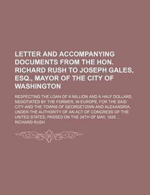 Letter and Accompanying Documents from the Hon. Richard Rush to Joseph Gales, Esq., Mayor of the City of Washington; Respecting the Loan of a Million and a Half Dollars, Negotiated by the Former, in Europe, for the Said City and the Towns