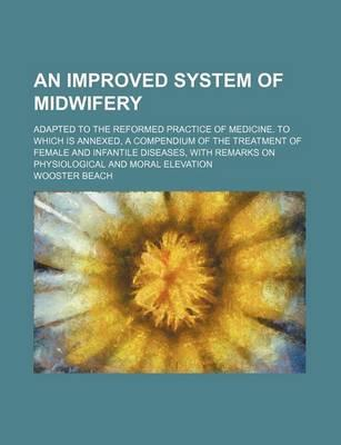 An Improved System of Midwifery; Adapted to the Reformed Practice of Medicine. to Which Is Annexed, a Compendium of the Treatment of Female and Infantile Diseases, with Remarks on Physiological and Moral Elevation