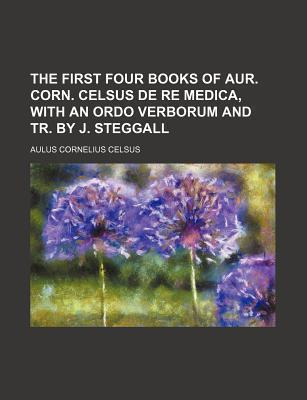 The First Four Books of Aur. Corn. Celsus de Re Medica, with an Ordo Verborum and Tr. by J. Steggall