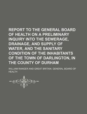 Report to the General Board of Health on a Preliminary Inquiry Into the Sewerage, Drainage, and Supply of Water, and the Sanitary Condition of the Inhabitants of the Town of Darlington, in the County of Durham