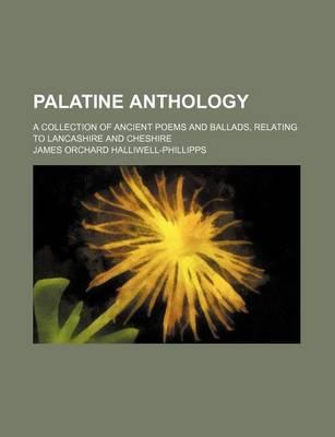 Palatine Anthology; A Collection of Ancient Poems and Ballads, Relating to Lancashire and Cheshire
