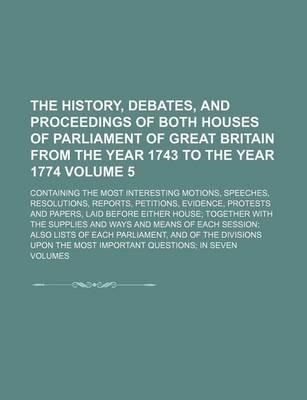 The History, Debates, and Proceedings of Both Houses of Parliament of Great Britain from the Year 1743 to the Year 1774; Containing the Most Interesti