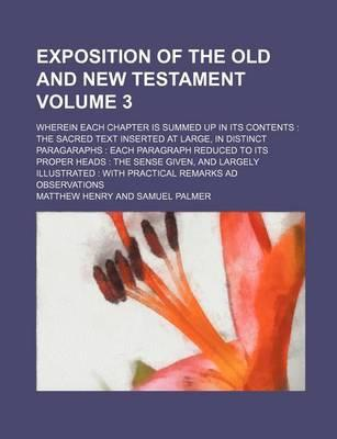 Exposition of the Old and New Testament; Wherein Each Chapter Is Summed Up in Its Contents the Sacred Text Inserted at Large, in Distinct Paragaraphs