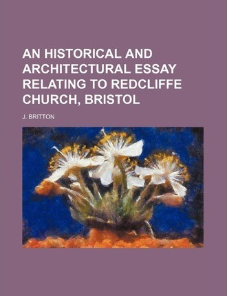 An Historical and Architectural Essay Relating to Redcliffe Church, Bristol