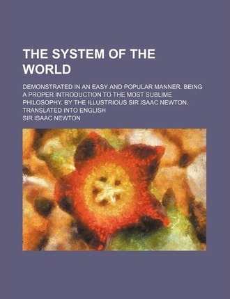 The System of the World; Demonstrated in an Easy and Popular Manner. Being a Proper Introduction to the Most Sublime Philosophy. by the Illustrious Si