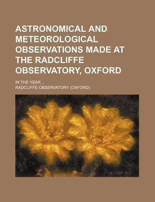 Astronomical and Meteorological Observations Made at the Radcliffe Observatory, Oxford; In the Year