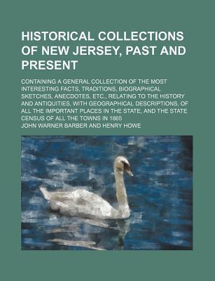Historical Collections of New Jersey, Past and Present; Containing a General Collection of the Most Interesting Facts, Traditions, Biographical Sketches, Anecdotes, Etc., Relating to the History and Antiquities, with Geographical