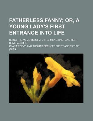 Fatherless Fanny; Or, a Young Lady's First Entrance Into Life. Being the Memoirs of a Little Mendicant and Her Benefactors