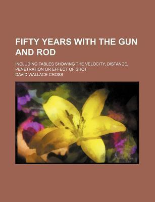 Fifty Years with the Gun and Rod; Including Tables Showing the Velocity, Distance, Penetration or Effect of Shot