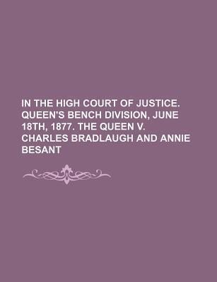 In the High Court of Justice. Queen's Bench Division, June 18th, 1877. the Queen V. Charles Bradlaugh and Annie Besant