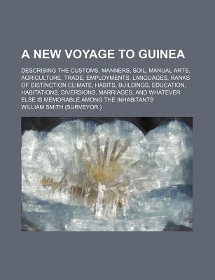 A New Voyage to Guinea; Describing the Customs, Manners, Soil, Manual Arts, Agriculture, Trade, Employments, Languages, Ranks of Distinction Climate, Habits, Buildings, Education, Habitations, Diversions, Marriages, and Whatever Else Is
