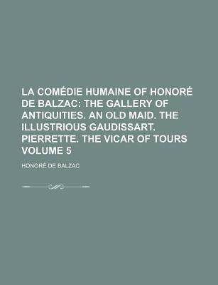 La Comedie Humaine of Honore de Balzac; The Gallery of Antiquities. an Old Maid. the Illustrious Gaudissart. Pierrette. the Vicar of Tours Volume 5