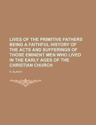 Lives of the Primitive Fathers Being a Faithful History of the Acts and Sufferings of Those Eminent Men Who Lived in the Early Ages of the Christian C