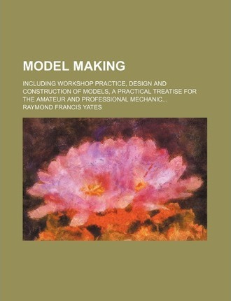 Model Making; Including Workshop Practice, Design and Construction of Models, a Practical Treatise for the Amateur and Professional Mechanic