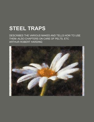 Steel Traps; Describes the Various Makes and Tells How to Use Them--Also Chapters on Care of Pelts, Etc