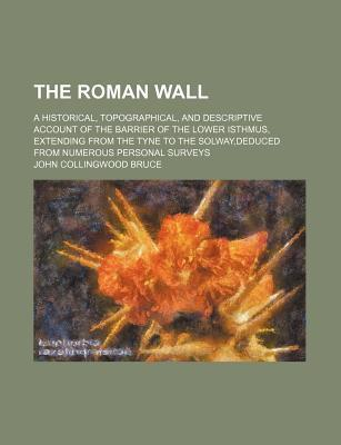 The Roman Wall; A Historical, Topographical, and Descriptive Account of the Barrier of the Lower Isthmus, Extending from the Tyne to the Solway, Deduced from Numerous Personal Surveys
