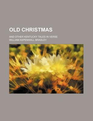 Old Christmas; And Other Kentucky Tales in Verse