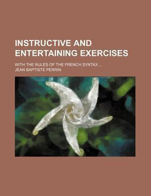 Instructive and Entertaining Exercises; With the Rules of the French Syntax