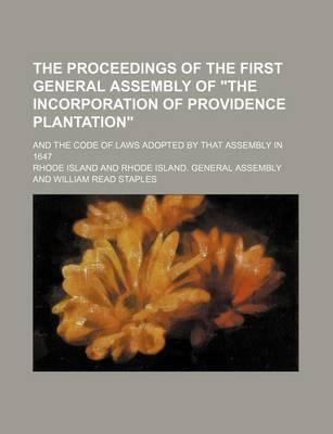 "The Proceedings of the First General Assembly of ""The Incorporation of Providence Plantation""; And the Code of Laws Adopted by That Assembly in 1647"