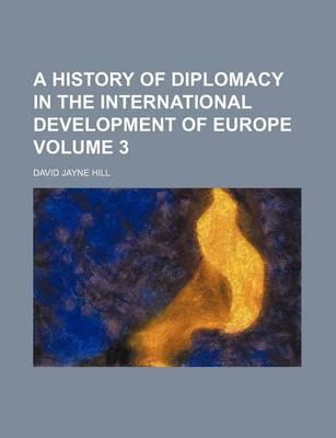 A History of Diplomacy in the International Development of Europe Volume 3