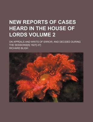 New Reports of Cases Heard in the House of Lords; On Appeals and Writs of Error and Decided During the Sessions[s] 1827[-37] Volume 2