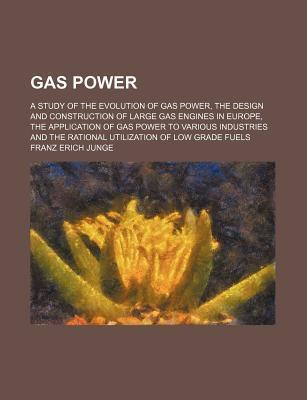 Gas Power; A Study of the Evolution of Gas Power, the Design and Construction of Large Gas Engines in Europe, the Application of Gas Power to Various Industries and the Rational Utilization of Low Grade Fuels