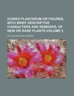 Icones Plantarum or Figures, with Brief Descriptive Characters and Remarks, of New or Rare Plants Volume 5