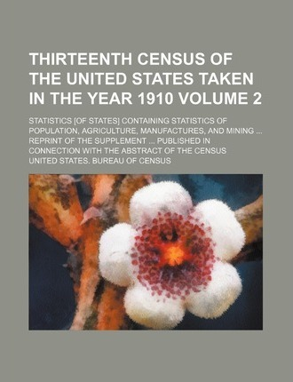 Thirteenth Census of the United States Taken in the Year 1910; Statistics [Of States] Containing Statistics of Population, Agriculture, Manufactures, and Mining Reprint of the Supplement Published in Connection with the Volume 2