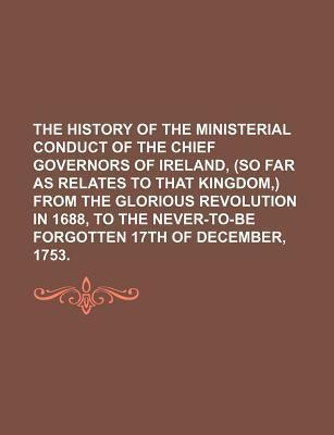 The History of the Ministerial Conduct of the Chief Governors of Ireland, (So Far as Relates to That Kingdom, ) from the Glorious Revolution in 1688,